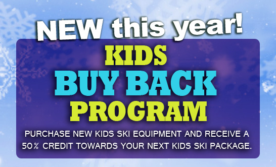 NEW THIS YEAR KIDS BUY BACK PROGRAM Purchase new Kids Ski Equipment and Receive a 50% credit towards your next Kids Ski Package.